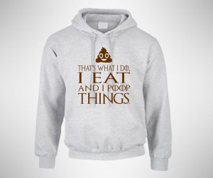 That's What I Do I Eat And I Poop Things Hoodie